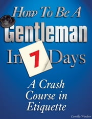 How to be a Gentleman in 7 Days: A Crash Course in Etiquette ebook by Camilla Windsor