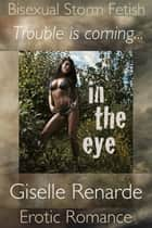 In The Eye: Bisexual Storm Fetish Erotic Romance ebook by Giselle Renarde