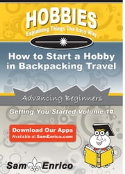 How to Start a Hobby in Backpacking Travel - How to Start a Hobby in Backpacking Travel ebook by Yvette Blair