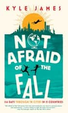 Not Afraid of the Fall - 114 Days Through 38 Cities in 15 Countries ebook by Kyle James