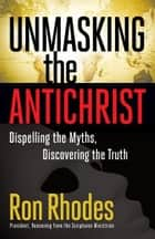 Unmasking the Antichrist - Dispelling the Myths, Discovering the Truth ebook by Ron Rhodes