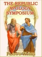 The Famous Works of Plato: THE REPUBLIC, APOLOGY, SYMPOSIUM ebook by Plato