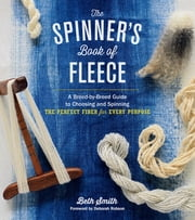 The Spinner's Book of Fleece - A Breed-by-Breed Guide to Choosing and Spinning the Perfect Fiber for Every Purpose ebook by Beth Smith,Deborah Robson