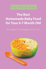 The Best Homemade Baby Food For Your 6-7 Month Old ebook by Karin Knight, R.N.,Tina Ruggiero, M.S., R.D., L.D.