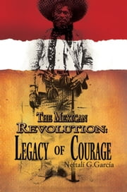 The Mexican Revolution: Legacy of Courage ebook by Neftalí G. García
