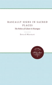 Rascally Signs in Sacred Places - The Politics of Culture in Nicaragua ebook by David E. Whisnant