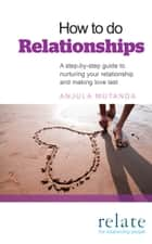 How to do Relationships - A step-by-step guide to nurturing your relationship and making love last eBook by Anjula Mutanda, Relate