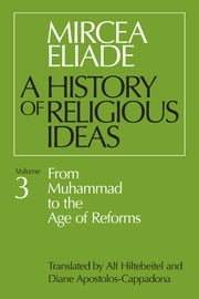 History of Religious Ideas, Volume 3 - From Muhammad to the Age of Reforms ebook by Mircea Eliade, Alf Hiltebeitel, Diane Apostolos-Cappadona