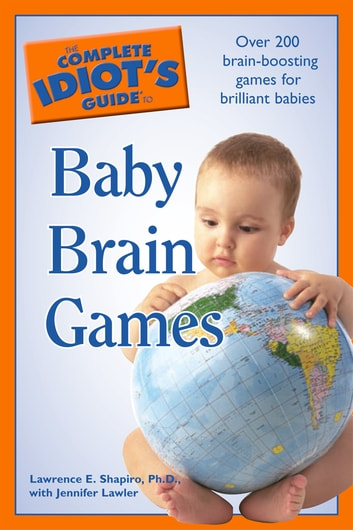 The Complete Idiot's Guide to Baby Brain Games - Over 200 Brain-Boosting Games for Brilliant Babies ebook by Jennifer Lawler,Lawrence E. Shapiro Ph.D.