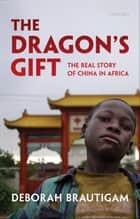 The Dragon's Gift:The Real Story of China in Africa - The Real Story of China in Africa ebook by Deborah Brautigam