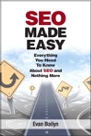 SEO Made Easy - Everything You Need to Know About SEO and Nothing More ebook by Evan Bailyn