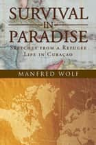 Survival in Paradise - Sketches from a Refugee Life in Curacao ebook by Manfred Wolf
