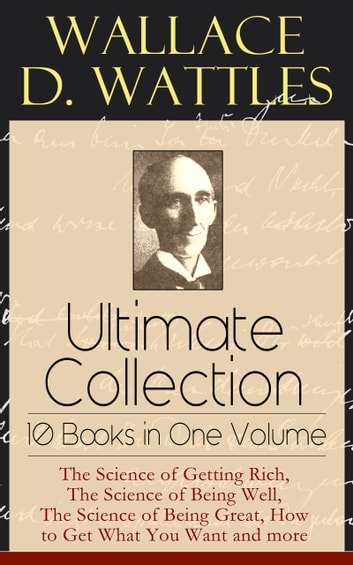 Wallace D. Wattles Ultimate Collection - 10 Books in One Volume: The Science of Getting Rich, The Science of Being Well, The Science of Being Great, How to Get What You Want and more - From one of the New Thought pioneers, author of Making of the Man Who Can or How to Promote Yourself and New Science of Living and Healing or Health Through New Thought and Fasting ebook by Wallace D. Wattles