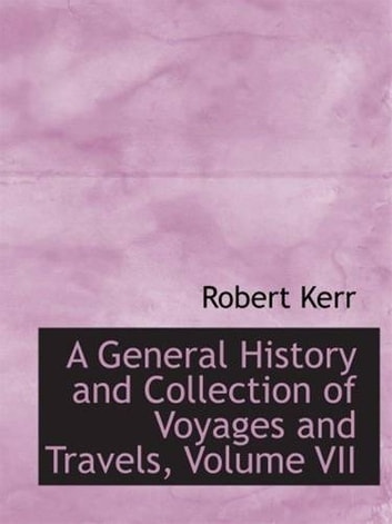A General History And Collection Of Voyages And Travels, Volume VII ebook by Robert Kerr
