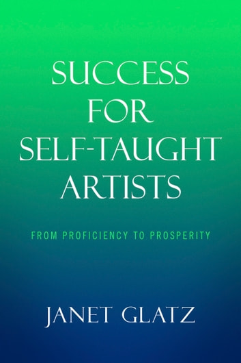 Success For Self-Taught Artists - From Proficiency to Prosperity ebook by Janet Glatz