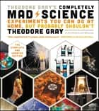 Theodore Gray's Completely Mad Science - Experiments You Can Do At Home, But Probably Shouldn't , The Complete and Updated Edition ebook by