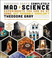 Theodore Gray's Completely Mad Science - Experiments You Can Do At Home, But Probably Shouldn't , The Complete and Updated Edition ekitaplar by Theodore Gray