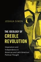The Ideology of Creole Revolution - Imperialism and Independence in American and Latin American Political Thought ebook by Joshua Simon