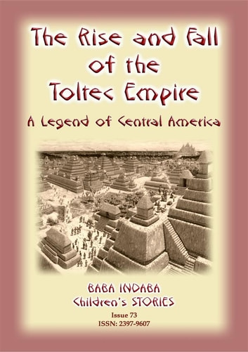 THE RISE AND FALL OF THE TOLTEC EMPIRE - An ancient Mexican legend - Baba Indaba Children's Stories - Issue 73 ebook by Anon E Mouse