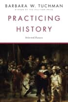 Practicing History ebook by Barbara W. Tuchman