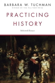 Practicing History - Selected Essays ebook by Barbara W. Tuchman