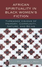 African Spirituality in Black Women's Fiction - Threaded Visions of Memory, Community, Nature and Being ebook by Elizabeth J. West