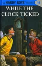 Hardy Boys 11: While the Clock Ticked 電子書籍 by Franklin W. Dixon