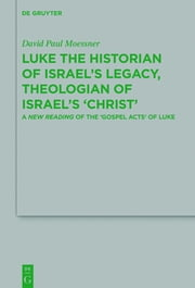 Luke the Historian of Israel's Legacy, Theologian of Israel's 'Christ' - A New Reading of the 'Gospel Acts' of Luke ebook by David Paul Moessner