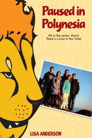 Paused in Polynesia Part 6: Mom! There's a Lion in the Toilet ebook by Lisa Anderson