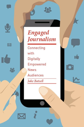Engaged Journalism - Connecting with Digitally Empowered News Audiences ebook by Jake Batsell