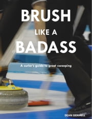 Brush Like a Badass - A curler's guide to great sweeping ebook by Dean Gemmell