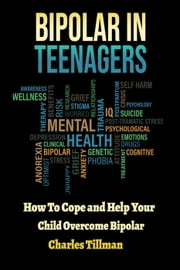Bipolar In Teenagers - How to Cope and Help Your Child Overcome Bipolar ebook by Charles Tillman