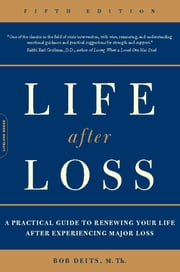 Life after Loss - A Practical Guide to Renewing Your Life after Experiencing Major Loss ebook by Bob Deits