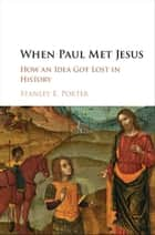 When Paul Met Jesus - How an Idea Got Lost in History ebook by Stanley E. Porter