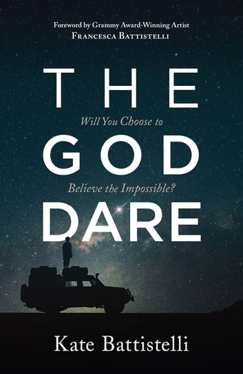 The God Dare - Will You Choose to Believe the Impossible? ebook by Kate Battistelli