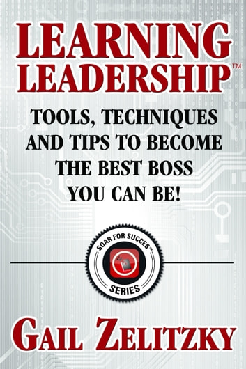 Learning Leadership: Tools, Techniques and Tips to Become the Best Boss You Can Be! ebook by Gail Zelitzky