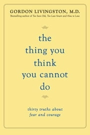 The Thing You Think You Cannot Do - Thirty Truths about Fear and Courage ebook by Gordon Livingston