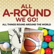 All A-Round We Go!: All Things Round Around the World - World Travel Book ebook by Baby Professor