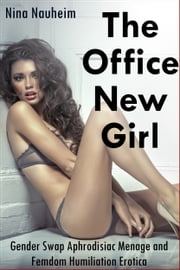 The Office New Girl (Gender Swap Aphrodisiac Menage and Femdom Humiliation Erotica) ebook by Nina Nauheim