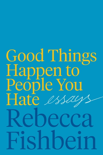 Good Things Happen to People You Hate - Essays eBook by Rebecca Fishbein