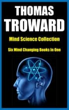 THOMAS TROWARD - Mind Science Collection Six Mind Changing Books In One 電子書 by Thomas Troward, James M. Brand