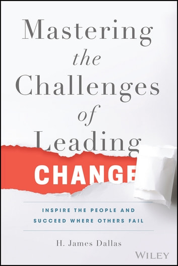 Mastering the Challenges of Leading Change - Inspire the People and Succeed Where Others Fail ebook by H. James Dallas