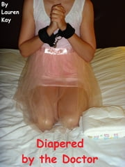 Diapered by the Doctor (Age Play / Medical Play) ebook by Lauren Kay