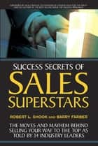 Success Secrets of Sales Superstars - The Moves and Mayhem Behind Selling Your Way to the Top as Told by 34 Industry Leaders ebook by Robert L. Shook, Barry Farber