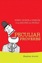 Peculiar Proverbs - Weird Words of Wisdom from Around the World ebook by Stephen Arnott