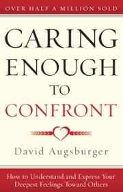 Caring Enough to Confront - How to Understand and Express Your Deepest Feelings Toward Others ebook by David Augsburger