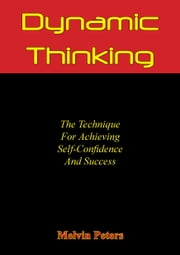 Dynamic Thinking: The Technique For Achieving Self-Confidence And Success ebook by Melvin Powers