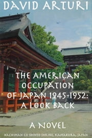 The American Occupation of Japan 1945-1952: A Look Back ebook by David Arturi