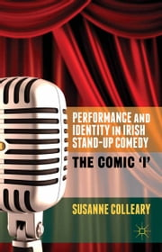Performance and Identity in Irish Stand-Up Comedy - The Comic 'i' ebook by S. Colleary