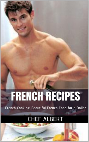 French Recipes: French Cooking: Beautiful French Food for a Dollar ebook by Chef Albert
